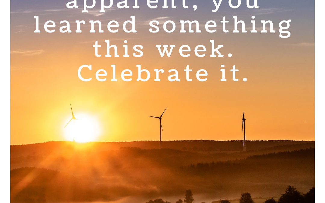 You Learned Something This Week. Celebrate It!